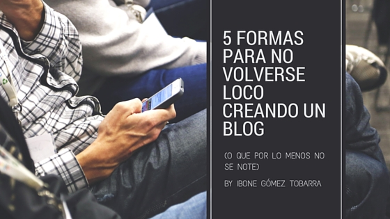 5 formas de no volverse loco creando un blog